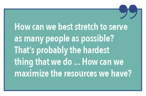 How can we best stretch to serve as many people as possible? That's probably the hardest thing that we do... How can we maximize the resources we have?