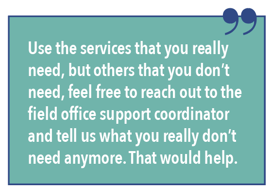 Use the services that you really need, but others that you don't need, feel free to reach out to the field office support coordinator and tell us what you really don't need anymore. That would help.