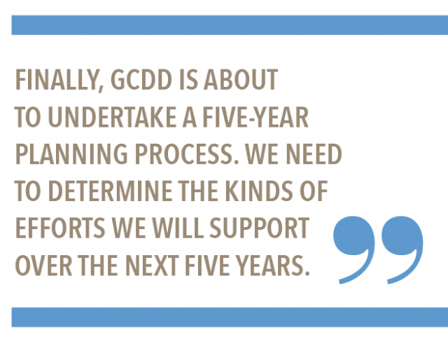 Finally, GCDD is about to understand a five-year planning process. We need to determine the kinds of efforts we will support over the next five years.