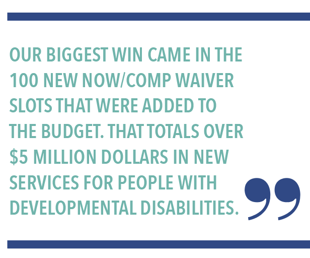 OUR BIGGEST WIN CAME IN THE 100 NEW NOW/COMP WAIVER SLOTS THAT WERE ADDED TO THE BUDGET. THAT TOTALS OVER $5 MILLION DOLLARS IN NEW SERVICES FOR PEOPLE WITH DEVELOPMENTAL DISABILITIES.