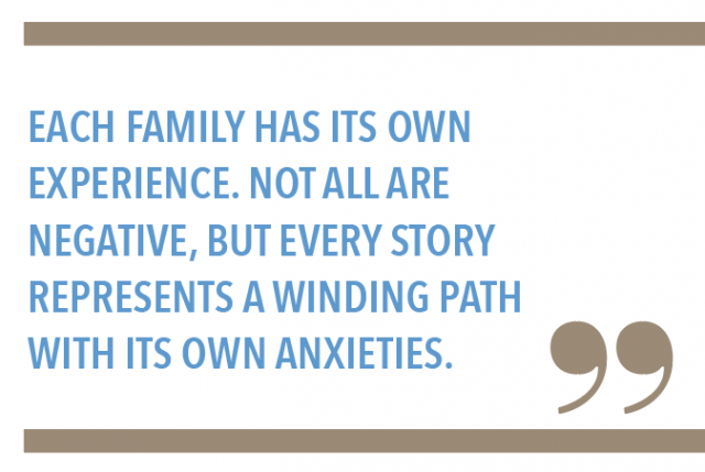 Each family has its own experience. Not all are negative, but every story represents a winding path with its own anxieties.