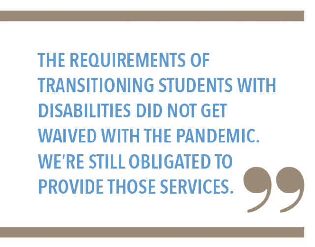The requirements of transitioning students with disabilities did not get waived with the pandemic. Were still obligated to provide those services.