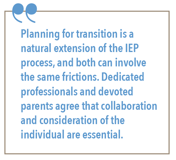 Planning for a transition is a natural extension of the IEP process, and both can involve in the same frictions. Dedicated professionals and devoted parents agree that collaboration and consideration of the individual are essential.