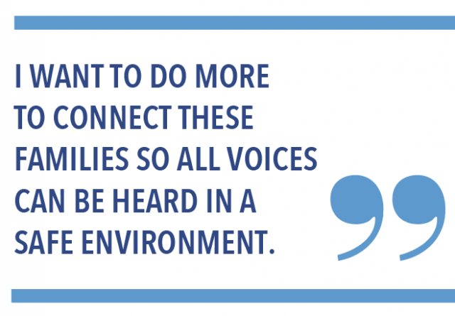 I want to do more to connect these families so all voices can be heard in a safe environment.