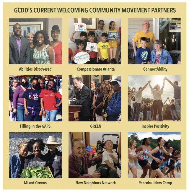 GCDD'S CURRENT WELCOMING COMMUNITY MOVEMENT PARTNERS: Abilities Discovered, Compassionate Atlanta, ConnectAbility, Filling in the GAPS, GREEN, Inspire Positivity, Mixed Greens, New Neighbors Network, Peacebuilders Camp