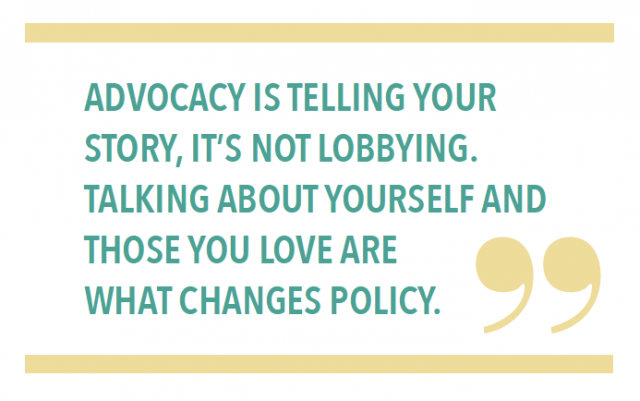 ADVOCACY IS TELLING YOUR STORY, IT'S NOT LOBBYING. TALKING ABOUT YOURSELF AND THOSE YOU LOVE ARE WHAT CHANGES POLICY.