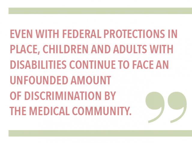 EVEN WITH FEDERAL PROTECTIONS IN PLACE, CHILDREN AND ADULTS WITH DISABILITIES CONTINUE TO FACE AN UNFOUNDED AMOUNT OF DISCRIMINATION BY THE MEDICAL COMMUNITY.