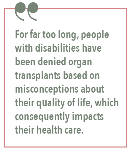 For far too long, people with disabilities have been denied organ transplants based on misconceptions about their quality of life, which consequently impacts their health care.