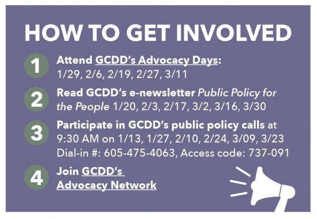 HOW TO GET INVOLVED Attend GCDD's Advocacy Days: 1/29, 2/6, 2/19, 2/27, 3/11 Read GCDD's e-newsletter Public Policy for the People 1/20, 2/3, 2/17, 3/2, 3/16, 3/30 Participate in GCDD's public policy calls at 9:30 AM on 1/13, 1/27, 2/10, 2/24, 3/09, 3/23 Dial-in #: 605-475-4063, Access code: 737-091 Join GCDD's Advocacy Network