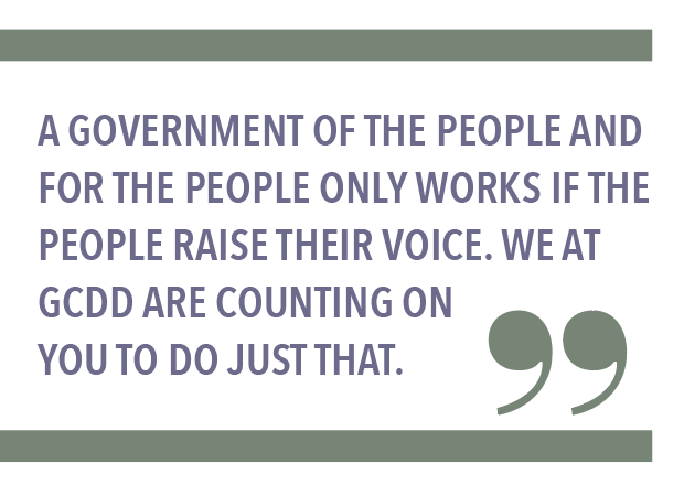 A GOVERNMENT OF THE PEOPLE AND FOR THE PEOPLE ONLY WORKS IF THE PEOPLE RAISE THEIR VOICE. WE AT GCDD ARE COUNTING ON YOU TO DO JUST THAT.
