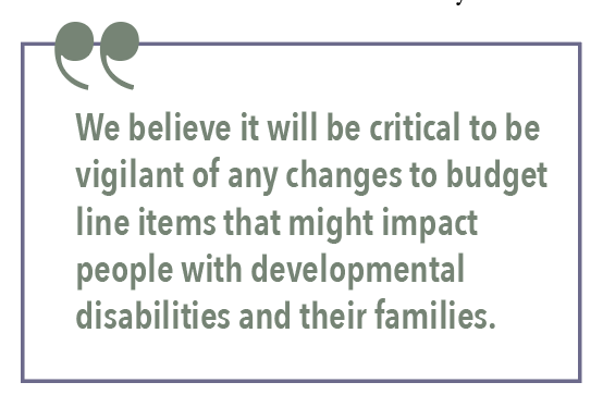 We believe it will be critical to be vigilant of any changes to budget line items that might impact people with developmental disabilities and their families.
