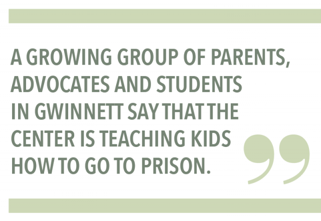 A GROWING GROUP OF PARENTS, ADVOCATES AND STUDENTS IN GWINNETT SAY THAT THE CENTER IS TEACHING KIDS HOW TO GO TO PRISON.