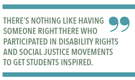 THERE'S NOTHING LIKE HAVING SOMEONE RIGHT THERE WHO PARTICIPATED IN DISABILITY RIGHTS AND SOCIAL JUSTICE MOVEMENTS TO GET STUDENTS INSPIRED.
