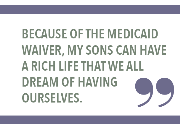 BECAUSE OF THE MEDICAID WAIVER, MY SONS CAN HAVE A RICH LIFE THAT WE ALL DREAM OF HAVING OURSELVES.