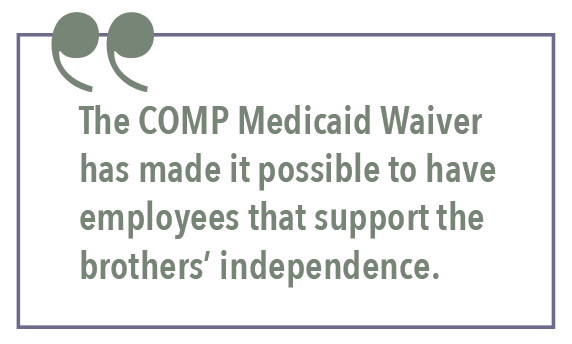 The COMP Medicaid Waiver has made it possible to have employees that support the brothers' independence.