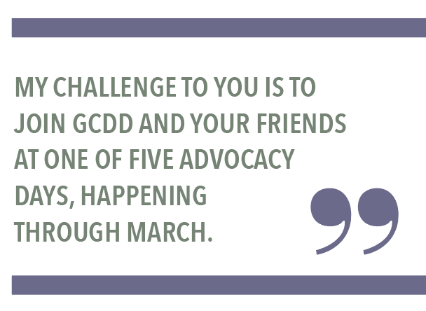 MY CHALLENGE TO YOU IS TO JOIN GCDD AND YOUR FRIENDS AT ONE OF FIVE ADVOCACY DAYS, HAPPENING THROUGH MARCH.