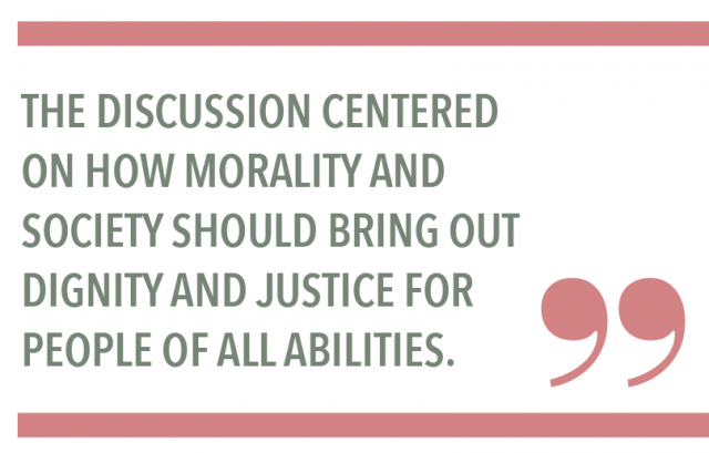 THE DISCUSSION CENTERED ON HOW MORALITY AND SOCIETY SHOULD BRING OUT DIGNITY AND JUSTICE FOR PEOPLE OF ALL ABILITIES.