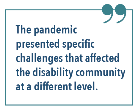 The pandemic presented specific challenges that affected the disability community at a different level.