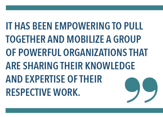 IT HAS BEEN EMPOWERING TO PULL TOGETHER AND MOBILIZE A GROUP OF POWERFUL ORGANIZATIONS THAT ARE SHARING THEIR KNOWLEDGE AND EXPERTISE OF THEIR RESPECTIVE WORK.