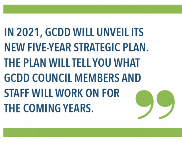 In 2021, GCDD will unveil its new five-year strategic plan. The plan will tell you what GCDD Council members and staff will work on the coming years.
