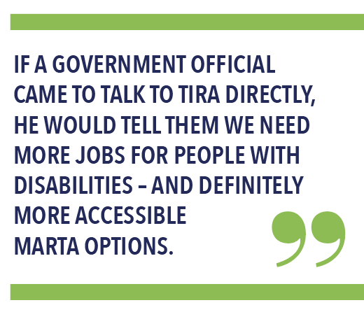 IF A GOVERNMENT OFFICIAL CAME TO TALK TO TIRA DIRECTLY, HE WOULD TELL THEM WE NEED MORE JOBS FOR PEOPLE WITH DISABILITIES – AND DEFINITELY MORE ACCESSIBLE MARTA OPTIONS.