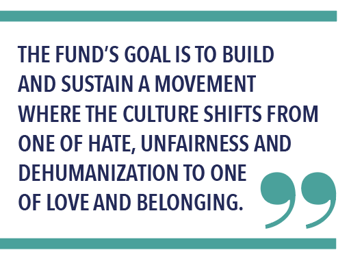 THE FUND'S GOAL IS TO BUILD AND SUSTAIN A MOVEMENT WHERE THE CULTURE SHIFTS FROM ONE OF HATE, UNFAIRNESS AND DEHUMANIZATION TO ONE OF LOVE AND BELONGING.