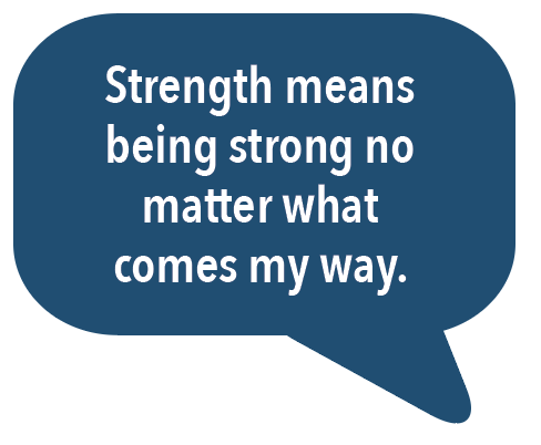 Strength means being strong no matter what comes my way.