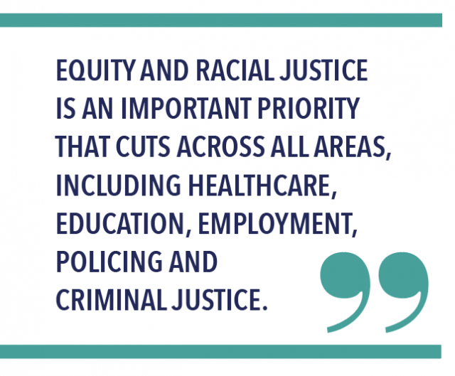 EQUITY AND RACIAL JUSTICE IS AN IMPORTANT PRIORITY THAT CUTS ACROSS ALL AREAS, INCLUDING HEALTHCARE, EDUCATION, EMPLOYMENT, POLICING AND CRIMINAL JUSTICE.